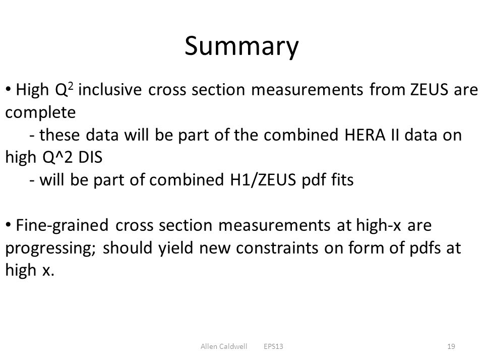 Summary Allen Caldwell EPS1319 High Q 2 inclusive cross section measurements from ZEUS are complete - these data will be part of the combined HERA II data on high Q^2 DIS - will be part of combined H1/ZEUS pdf fits Fine-grained cross section measurements at high-x are progressing; should yield new constraints on form of pdfs at high x.