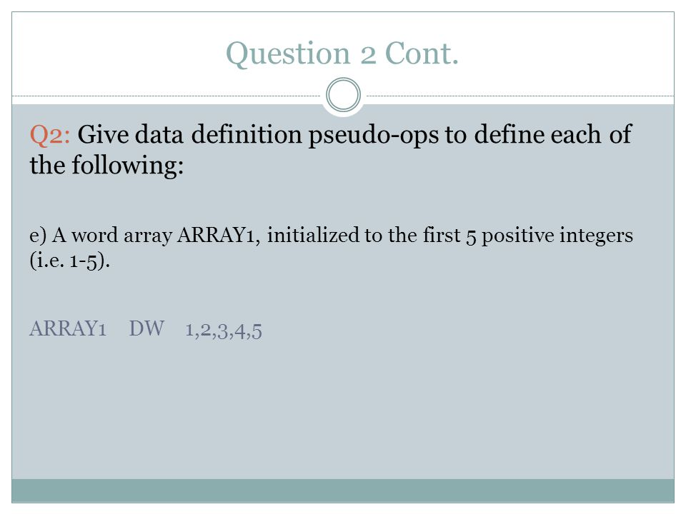 Question 2 Cont. Q2: Give data definition pseudo-ops to define each of the following: e) A word array ARRAY1, initialized to the first 5 positive inte