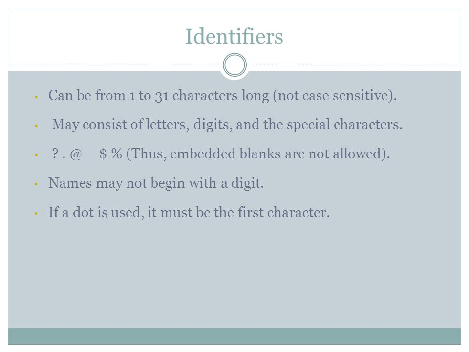 Identifiers Can be from 1 to 31 characters long (not case sensitive). May consist of letters, digits, and the special characters. ?. @ _ $ % (Thus, em