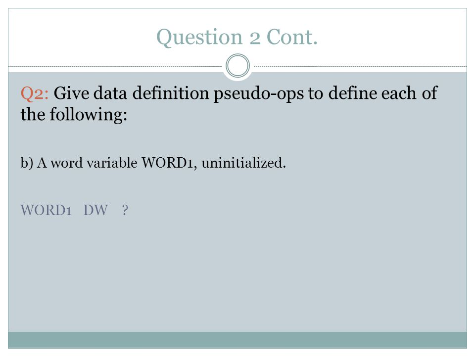 Question 2 Cont. Q2: Give data definition pseudo-ops to define each of the following: b) A word variable WORD1, uninitialized. WORD1 DW ?
