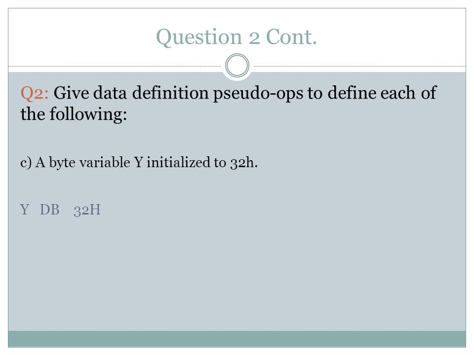 Question 2 Cont. Q2: Give data definition pseudo-ops to define each of the following: c) A byte variable Y initialized to 32h. Y DB 32H