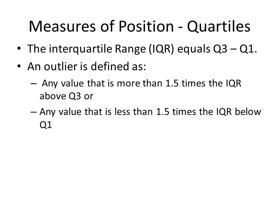 Measures of Position - Quartiles The interquartile Range (IQR) equals Q3 – Q1. An outlier is defined as: – Any value that is more than 1.5 times the I