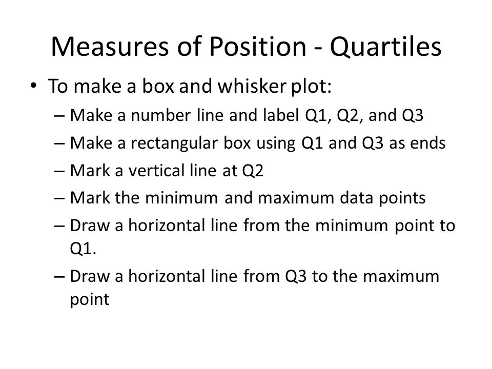 Measures of Position - Quartiles Make a box-and-whisker plot of the following data, and identify any outliers: 5, 6, 4, 6, 3, 7, 5, 3, 4, 5, 6, 5, 3, 2, 4, 4, 4 First, order the data: 2, 3, 3, 3, 4, 4, 4, 4, 4, 5, 5, 5, 5, 6, 6, 6, 7 Find the center data point: