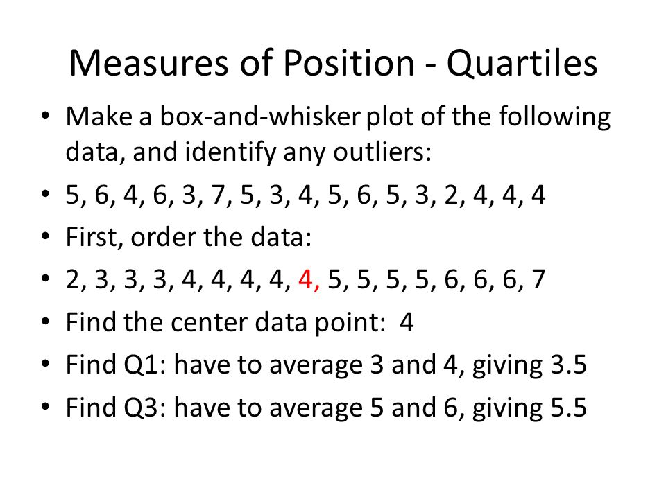 Measures of Position - Quartiles Make a box-and-whisker plot of the following data, and identify any outliers: 5, 6, 4, 6, 3, 7, 5, 3, 4, 5, 6, 5, 3, 2, 4, 4, 4 First, order the data: 2, 3, 3, 3, 4, 4, 4, 4, 4, 5, 5, 5, 5, 6, 6, 6, 7 Find the center data point: 4 Find Q1: have to average 3 and 4, giving 3.5 Find Q3: have to average 5 and 6, giving 5.5 Find the IQR: