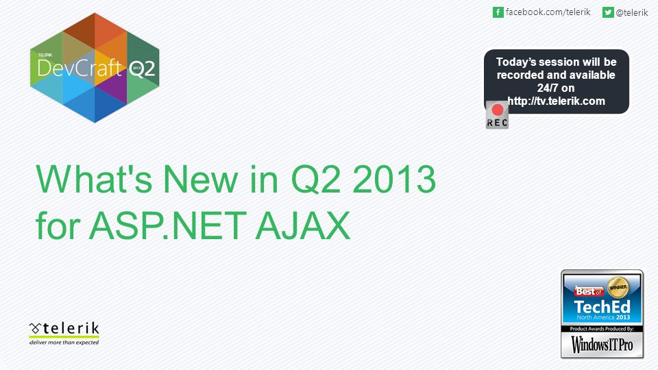 Today's session will be recorded and available 24/7 on http://tv.telerik.com facebook.com/telerik @telerik What's New in Q2 2013 for ASP.NET AJAX