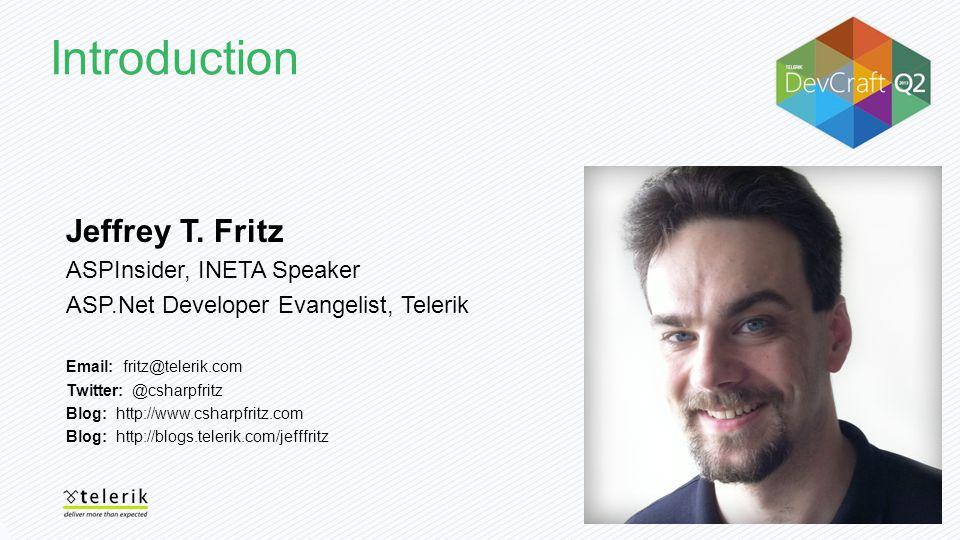 Introduction Jeffrey T. Fritz ASPInsider, INETA Speaker ASP.Net Developer Evangelist, Telerik Email: fritz@telerik.com Twitter: @csharpfritz Blog: htt