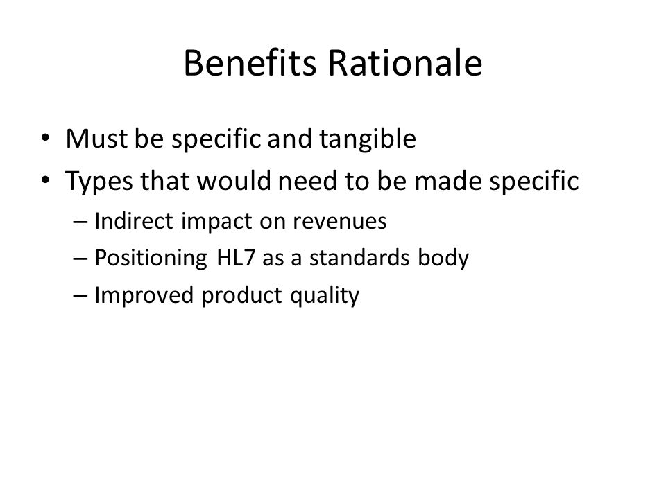 Benefits Rationale Must be specific and tangible Types that would need to be made specific – Indirect impact on revenues – Positioning HL7 as a standards body – Improved product quality