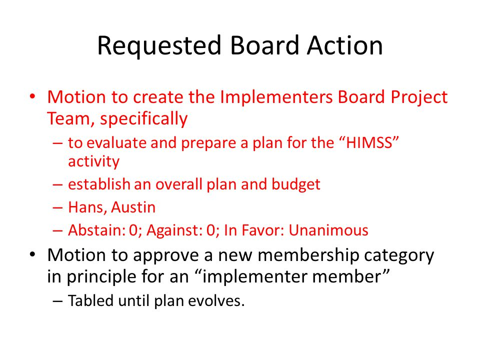 Requested Board Action Motion to create the Implementers Board Project Team, specifically – to evaluate and prepare a plan for the HIMSS activity – establish an overall plan and budget – Hans, Austin – Abstain: 0; Against: 0; In Favor: Unanimous Motion to approve a new membership category in principle for an implementer member – Tabled until plan evolves.