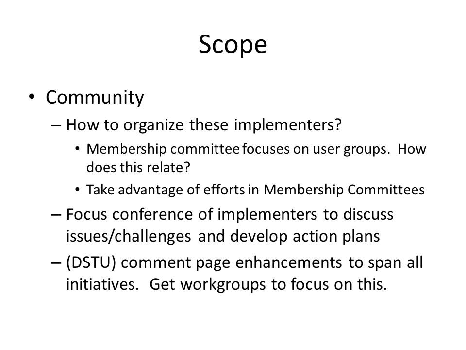 Scope Community – How to organize these implementers? Membership committee focuses on user groups. How does this relate? Take advantage of efforts in