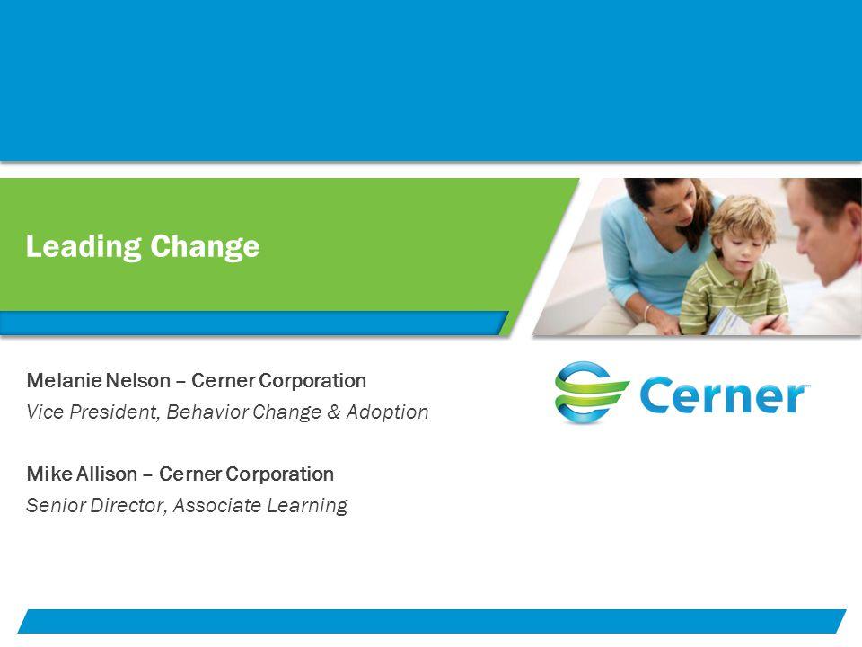 Leading Change Melanie Nelson – Cerner Corporation Vice President, Behavior Change & Adoption Mike Allison – Cerner Corporation Senior Director, Assoc