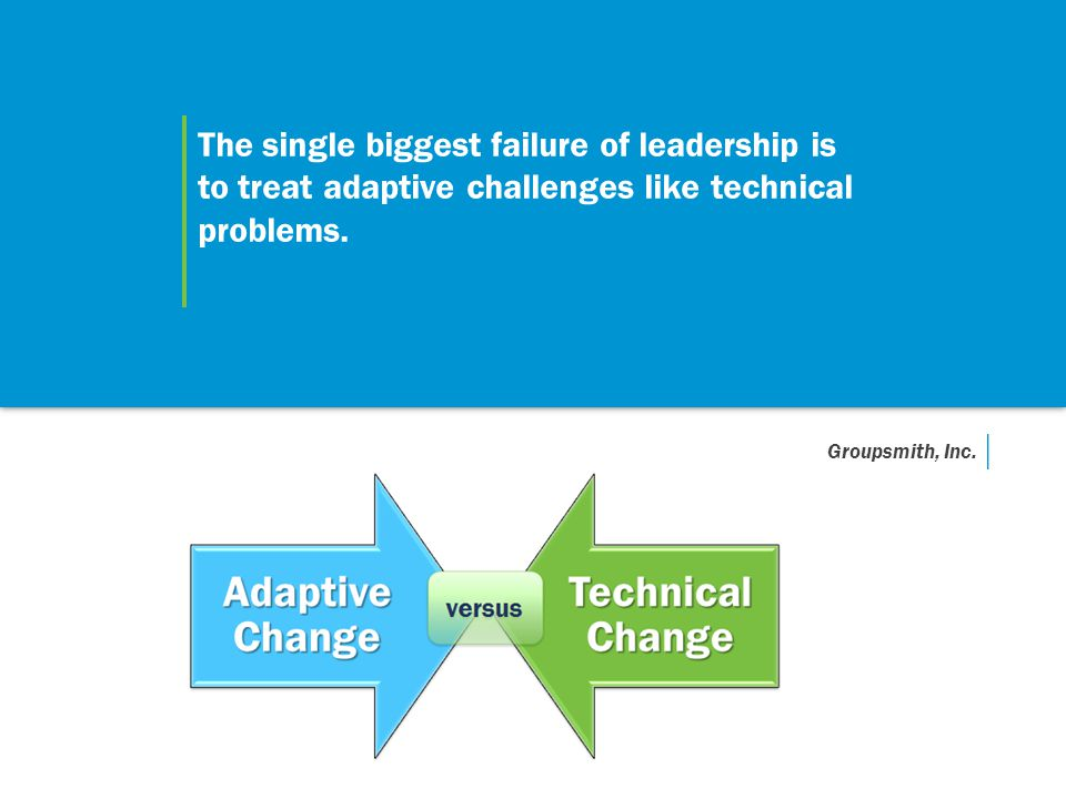 The single biggest failure of leadership is to treat adaptive challenges like technical problems. Groupsmith, Inc.