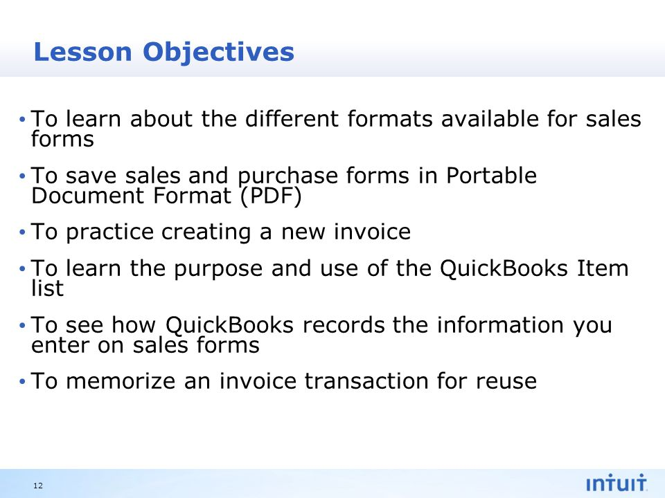 Intuit Proprietary & Confidential Lesson Objectives To learn about the different formats available for sales forms To save sales and purchase forms in Portable Document Format (PDF) To practice creating a new invoice To learn the purpose and use of the QuickBooks Item list To see how QuickBooks records the information you enter on sales forms To memorize an invoice transaction for reuse 12