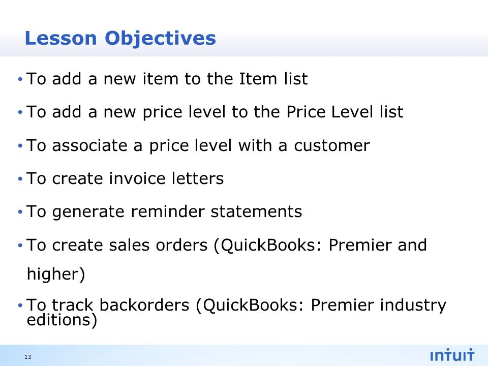 Intuit Proprietary & Confidential Lesson Objectives To add a new item to the Item list To add a new price level to the Price Level list To associate a price level with a customer To create invoice letters To generate reminder statements To create sales orders (QuickBooks: Premier and higher) To track backorders (QuickBooks: Premier industry editions) 13