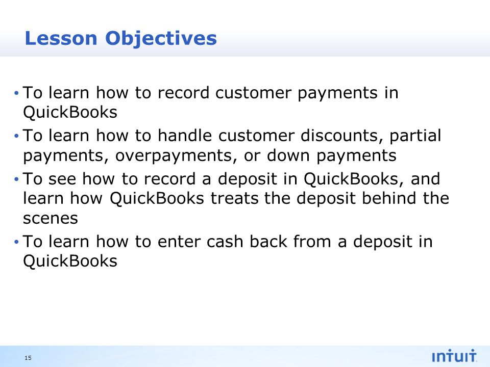 Intuit Proprietary & Confidential Lesson Objectives To learn how to record customer payments in QuickBooks To learn how to handle customer discounts, partial payments, overpayments, or down payments To see how to record a deposit in QuickBooks, and learn how QuickBooks treats the deposit behind the scenes To learn how to enter cash back from a deposit in QuickBooks 15
