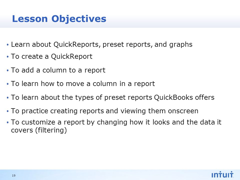 Intuit Proprietary & Confidential Lesson Objectives Learn about QuickReports, preset reports, and graphs To create a QuickReport To add a column to a report To learn how to move a column in a report To learn about the types of preset reports QuickBooks offers To practice creating reports and viewing them onscreen To customize a report by changing how it looks and the data it covers (filtering) 19