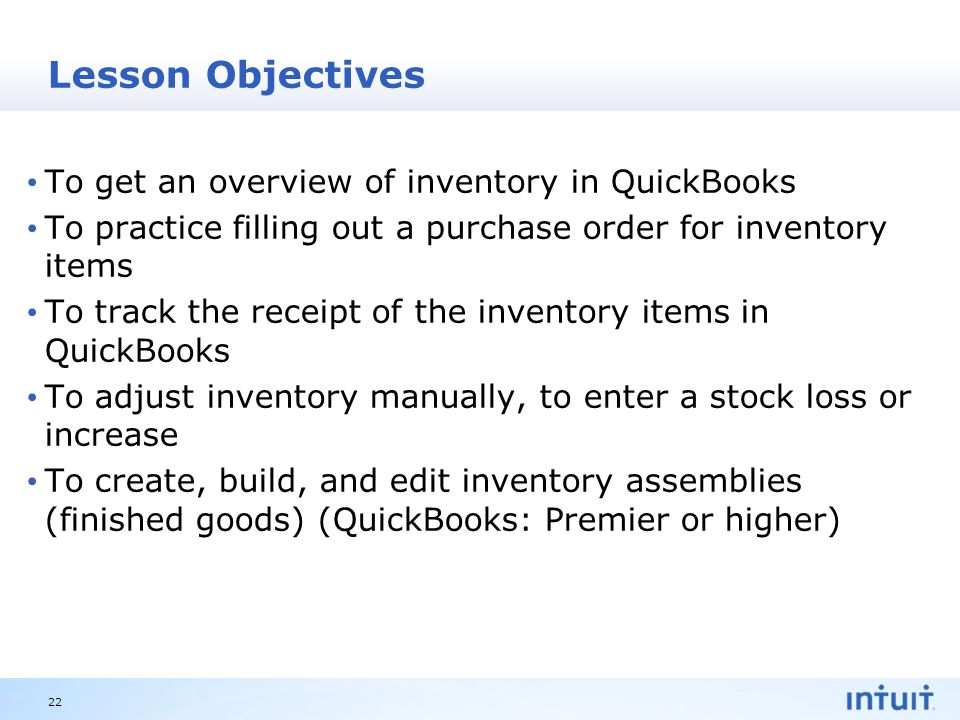 Intuit Proprietary & Confidential Lesson Objectives To get an overview of inventory in QuickBooks To practice filling out a purchase order for inventory items To track the receipt of the inventory items in QuickBooks To adjust inventory manually, to enter a stock loss or increase To create, build, and edit inventory assemblies (finished goods) (QuickBooks: Premier or higher) 22