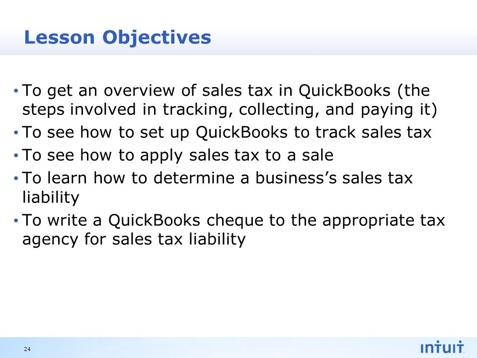 Intuit Proprietary & Confidential Lesson Objectives To get an overview of sales tax in QuickBooks (the steps involved in tracking, collecting, and paying it) To see how to set up QuickBooks to track sales tax To see how to apply sales tax to a sale To learn how to determine a business's sales tax liability To write a QuickBooks cheque to the appropriate tax agency for sales tax liability 24