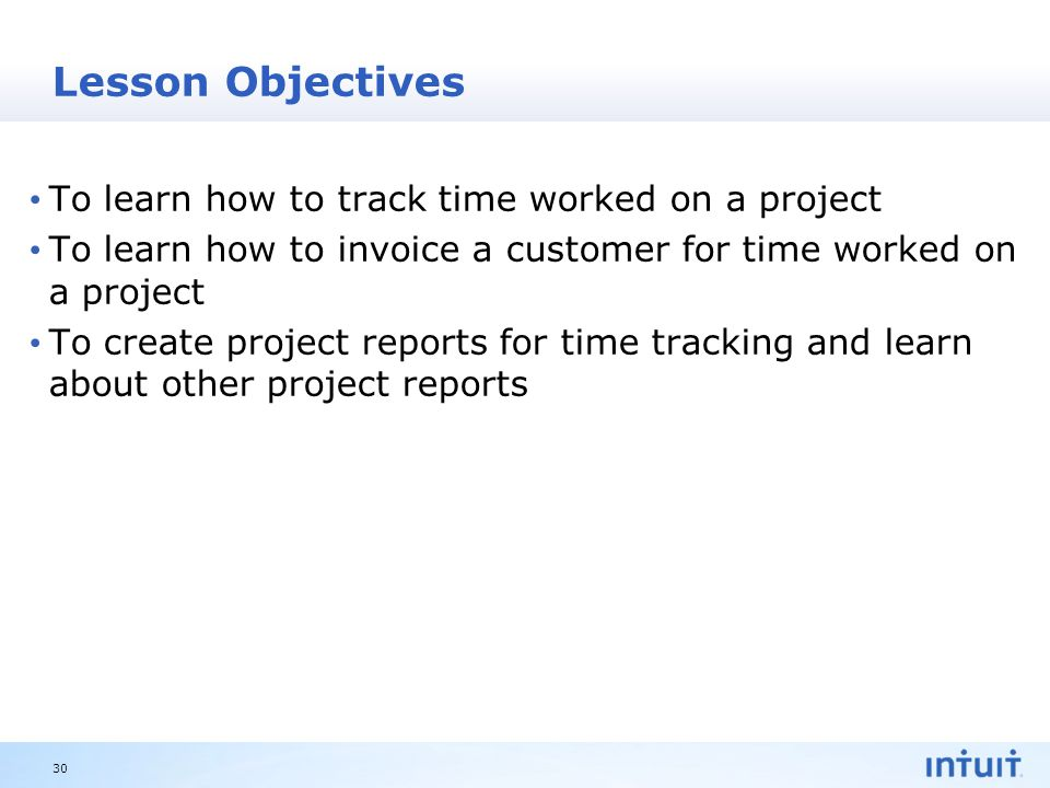 Intuit Proprietary & Confidential Lesson Objectives To learn how to track time worked on a project To learn how to invoice a customer for time worked on a project To create project reports for time tracking and learn about other project reports 30
