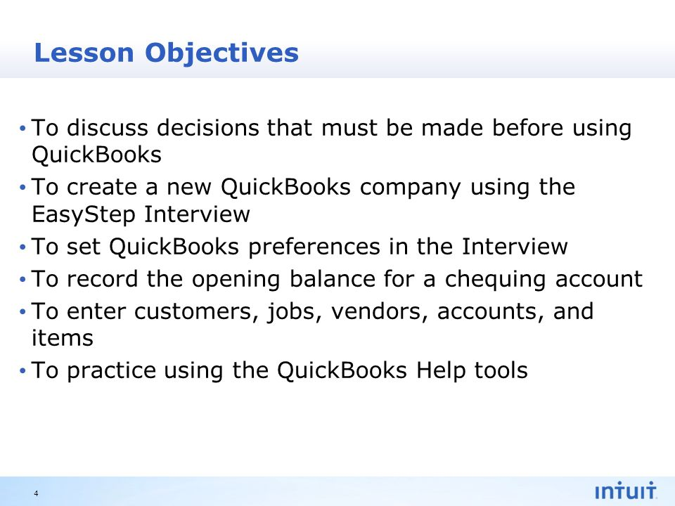 Intuit Proprietary & Confidential Lesson Objectives To discuss decisions that must be made before using QuickBooks To create a new QuickBooks company using the EasyStep Interview To set QuickBooks preferences in the Interview To record the opening balance for a chequing account To enter customers, jobs, vendors, accounts, and items To practice using the QuickBooks Help tools 4