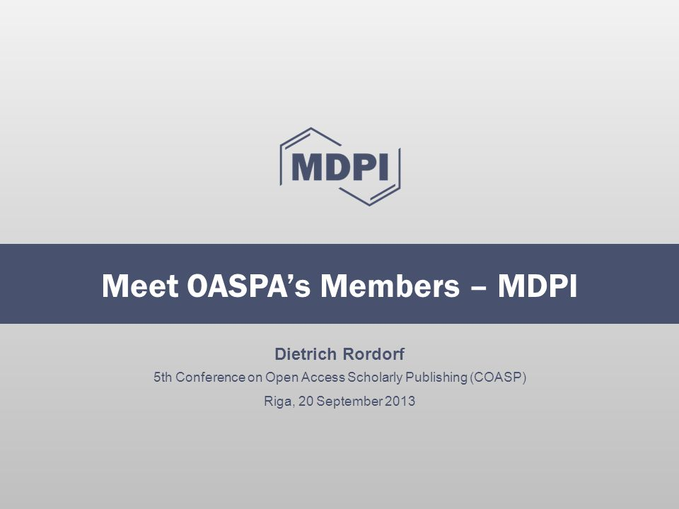 Dietrich Rordorf 5th Conference on Open Access Scholarly Publishing (COASP) Riga, 20 September 2013 Meet OASPA's Members – MDPI
