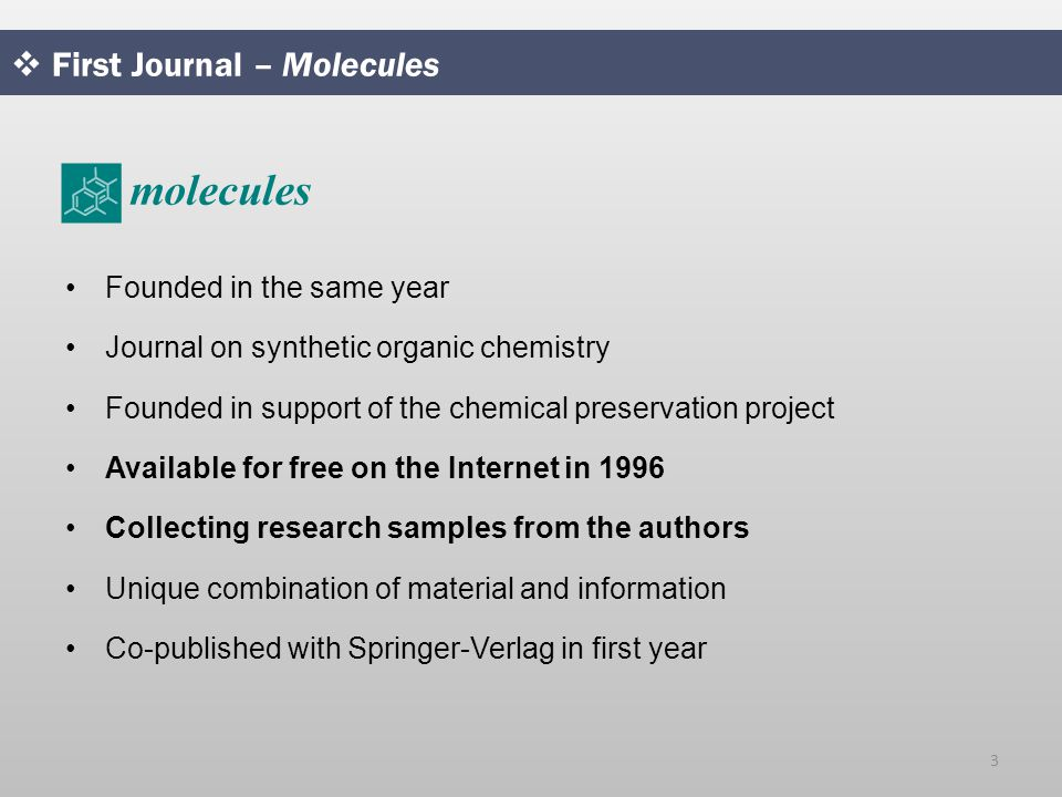  First Journal – Molecules Founded in the same year Journal on synthetic organic chemistry Founded in support of the chemical preservation project Available for free on the Internet in 1996 Collecting research samples from the authors Unique combination of material and information Co-published with Springer-Verlag in first year 3