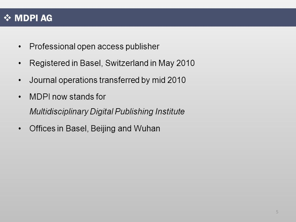  MDPI AG Professional open access publisher Registered in Basel, Switzerland in May 2010 Journal operations transferred by mid 2010 MDPI now stands for Multidisciplinary Digital Publishing Institute Offices in Basel, Beijing and Wuhan 5