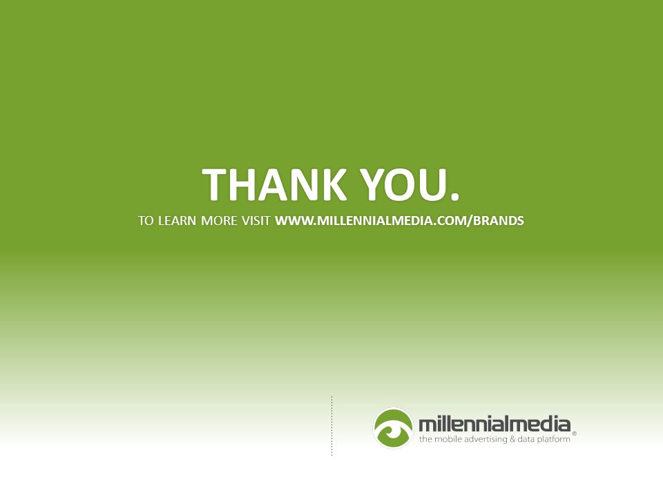THANK YOU. TO LEARN MORE VISIT WWW.MILLENNIALMEDIA.COM/BRANDS THANK YOU. TO LEARN MORE VISIT WWW.MILLENNIALMEDIA.COM/BRANDS