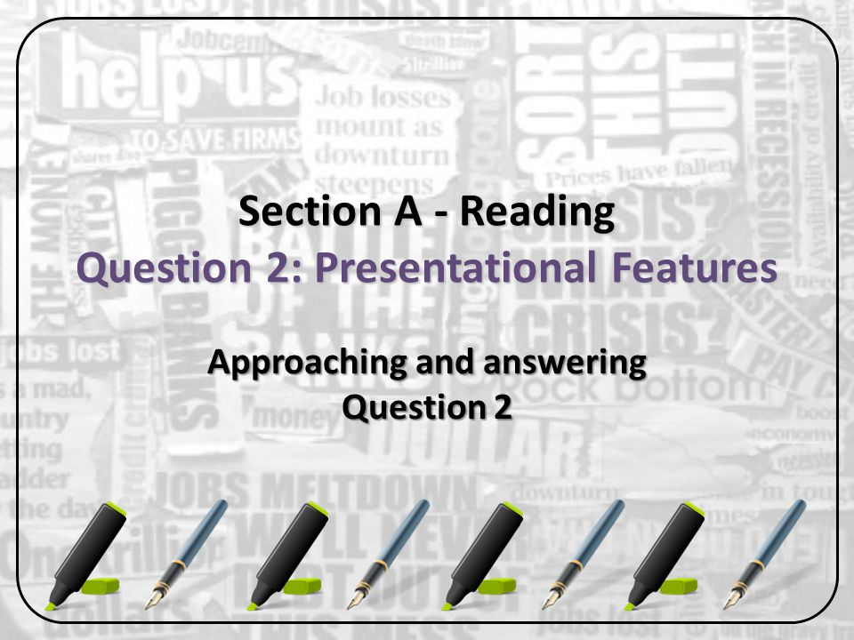 Question 2: Presentational Features 8 marks 8 marks 15 minutes, including active reading time 15 minutes, including active reading time You need to briskly analyse the language of presentational features such as headlines, sub-headlines or captions You need to briskly analyse the language of presentational features such as headlines, sub-headlines or captions You need to briskly analyse the image You need to briskly analyse the image You need to explain how presentational features are effective, and how they link to the text itself You need to explain how presentational features are effective, and how they link to the text itself