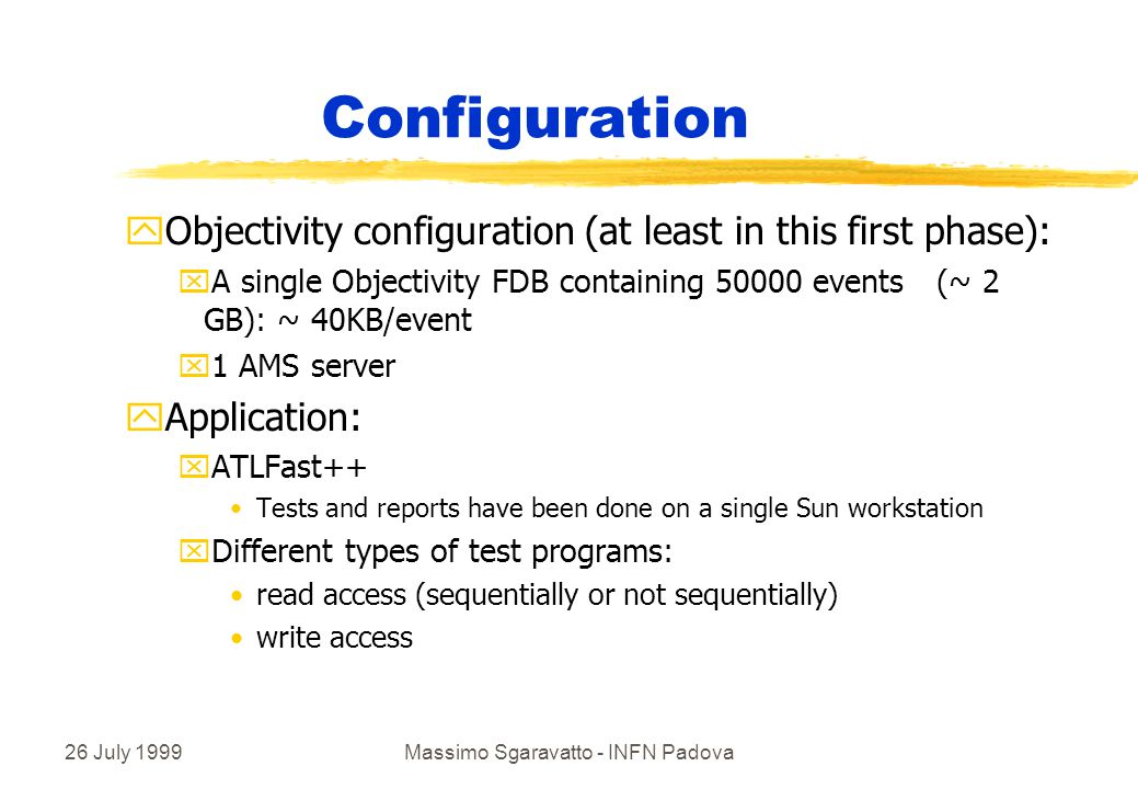 26 July 1999Massimo Sgaravatto - INFN Padova Configuration yObjectivity configuration (at least in this first phase): xA single Objectivity FDB containing 50000 events (~ 2 GB): ~ 40KB/event x1 AMS server yApplication: xATLFast++ Tests and reports have been done on a single Sun workstation xDifferent types of test programs: read access (sequentially or not sequentially) write access
