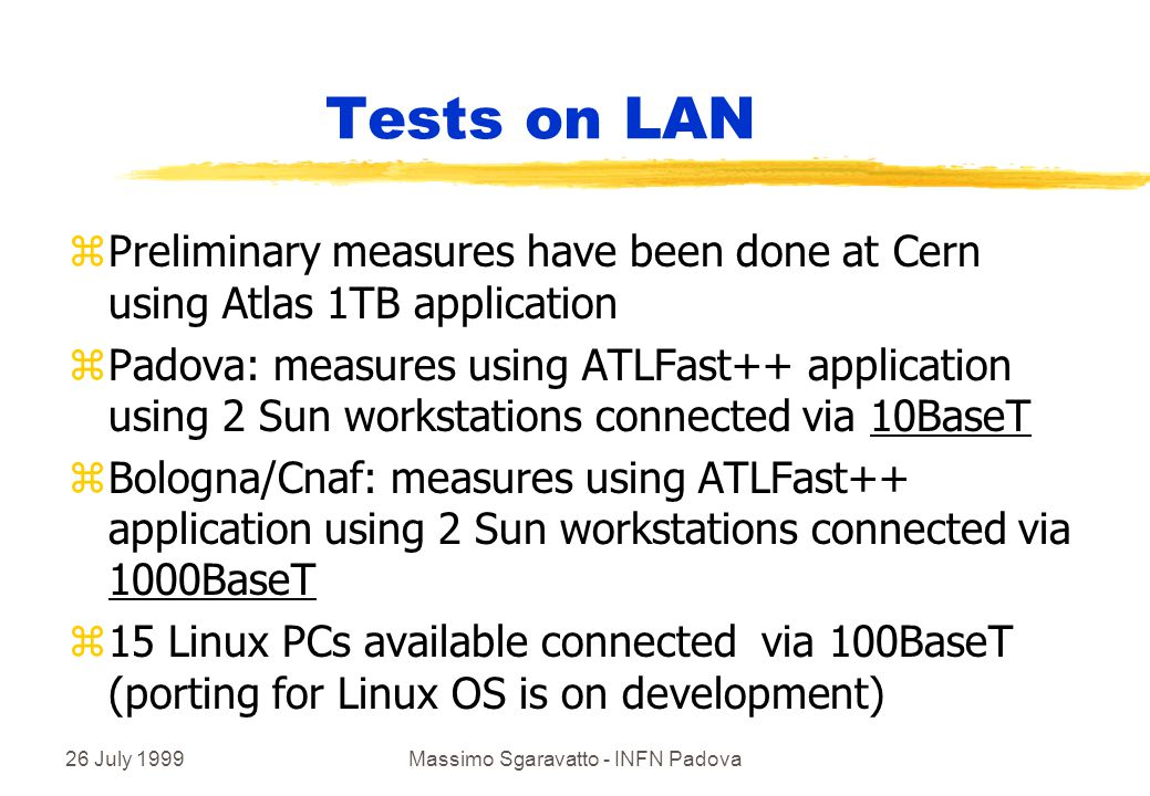 26 July 1999Massimo Sgaravatto - INFN Padova Tests on LAN zPreliminary measures have been done at Cern using Atlas 1TB application zPadova: measures using ATLFast++ application using 2 Sun workstations connected via 10BaseT zBologna/Cnaf: measures using ATLFast++ application using 2 Sun workstations connected via 1000BaseT z15 Linux PCs available connected via 100BaseT (porting for Linux OS is on development)