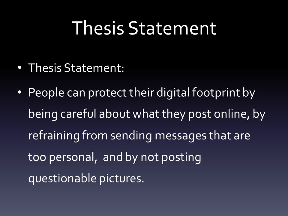 Thesis Statement Thesis Statement: People can protect their digital footprint by being careful about what they post online, by refraining from sending messages that are too personal, and by not posting questionable pictures.