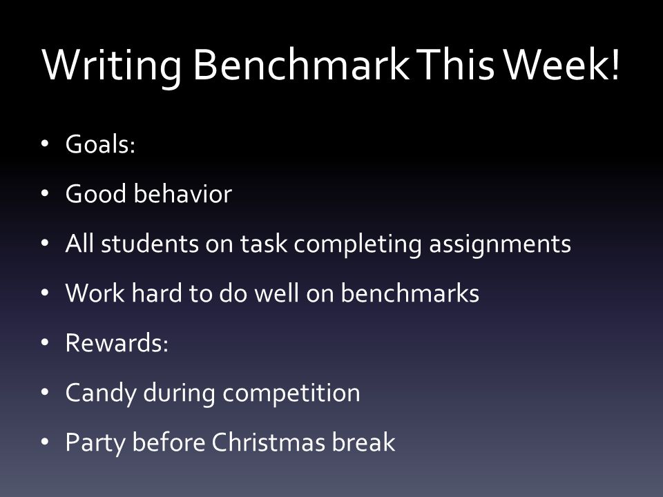 Writing Benchmark This Week! Goals: Good behavior All students on task completing assignments Work hard to do well on benchmarks Rewards: Candy during