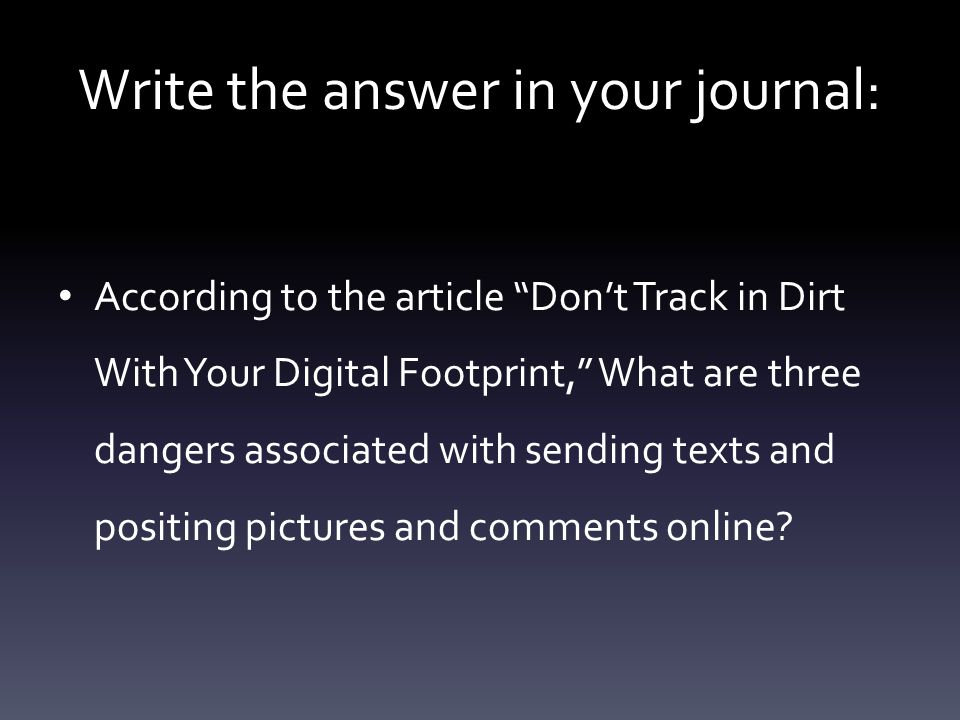 Write the answer in your journal: According to the article Don't Track in Dirt With Your Digital Footprint, What are three dangers associated with sending texts and positing pictures and comments online