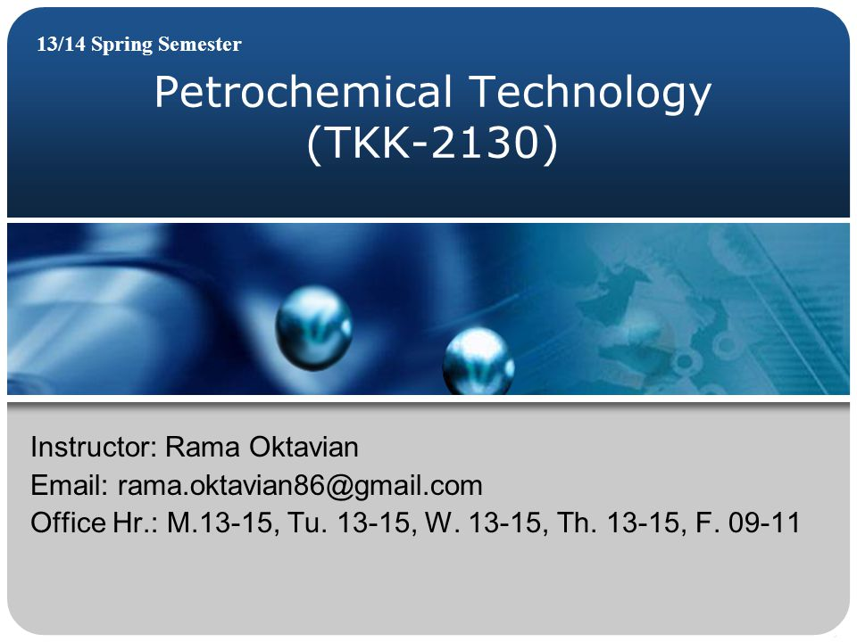Petrochemical Technology (TKK-2130) 13/14 Spring Semester Instructor: Rama Oktavian Email: rama.oktavian86@gmail.com Office Hr.: M.13-15, Tu.