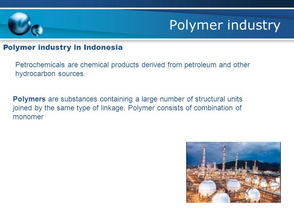Polymer industry Polymer industry in Indonesia There are mainly six polymer product comodities 1.Polyethylene 2.Polypropylene 3.Polyvinyl chloride 4.Polyethylene terephthalate 5.Polystyrene 6.Polycarbonate
