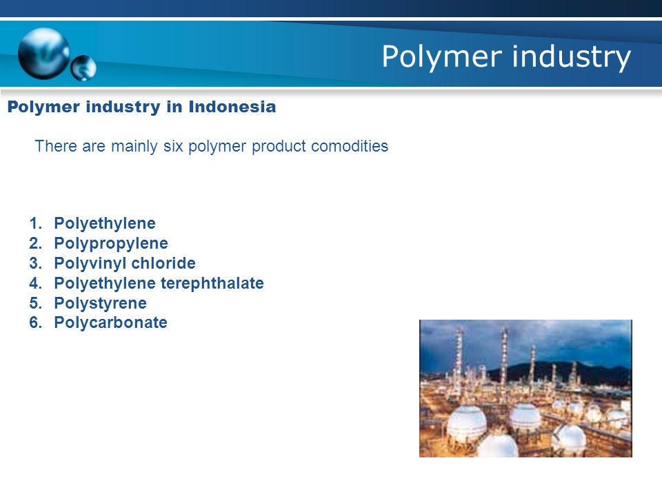 Polymer industry Polymer industry in Indonesia There are mainly six polymer product comodities 1.Polyethylene 2.Polypropylene 3.Polyvinyl chloride 4.Polyethylene terephthalate 5.Polystyrene 6.Polycarbonate