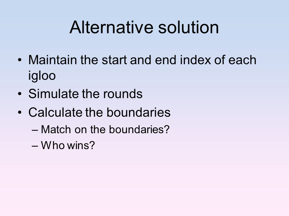 Alternative solution Maintain the start and end index of each igloo Simulate the rounds Calculate the boundaries –Match on the boundaries.
