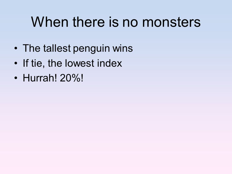 When there is no monsters The tallest penguin wins If tie, the lowest index Hurrah! 20%!