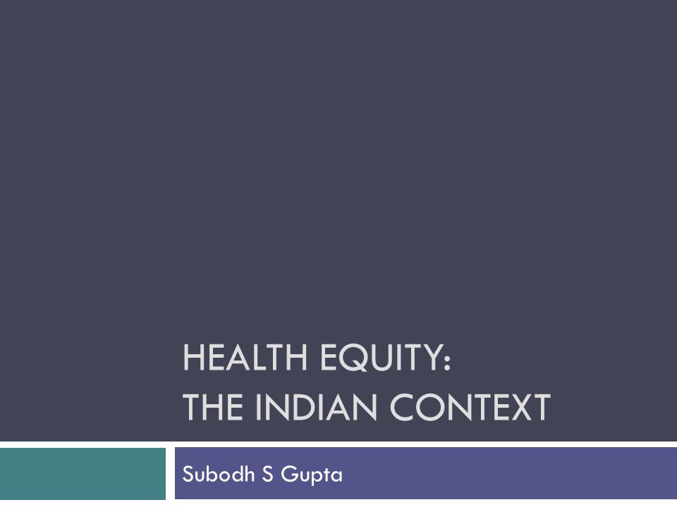 HEALTH EQUITY: THE INDIAN CONTEXT Subodh S Gupta