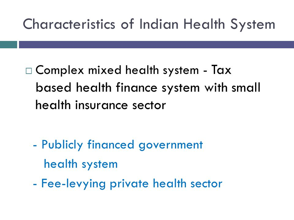 Characteristics of Indian Health System  Complex mixed health system - Tax based health finance system with small health insurance sector - Publicly