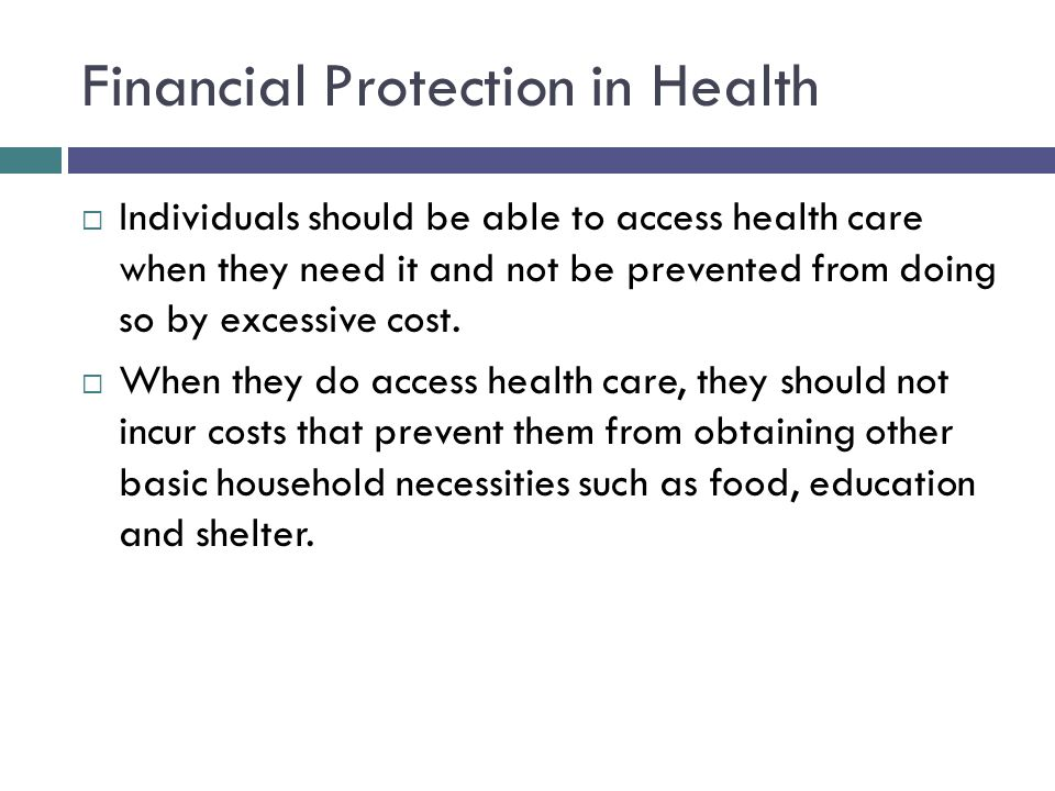 Financial Protection in Health  Individuals should be able to access health care when they need it and not be prevented from doing so by excessive cost.