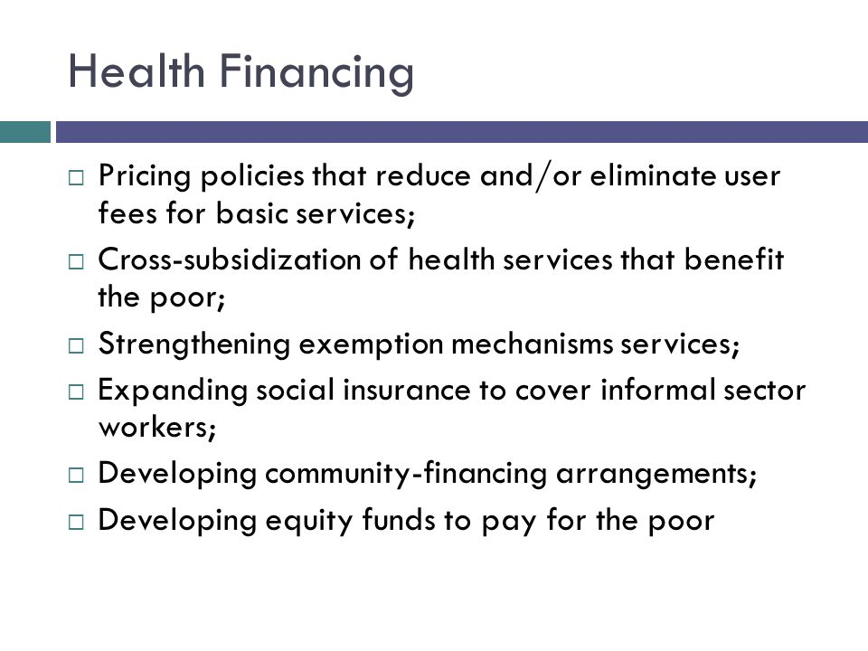 Health Financing  Pricing policies that reduce and/or eliminate user fees for basic services;  Cross-subsidization of health services that benefit the poor;  Strengthening exemption mechanisms services;  Expanding social insurance to cover informal sector workers;  Developing community-financing arrangements;  Developing equity funds to pay for the poor