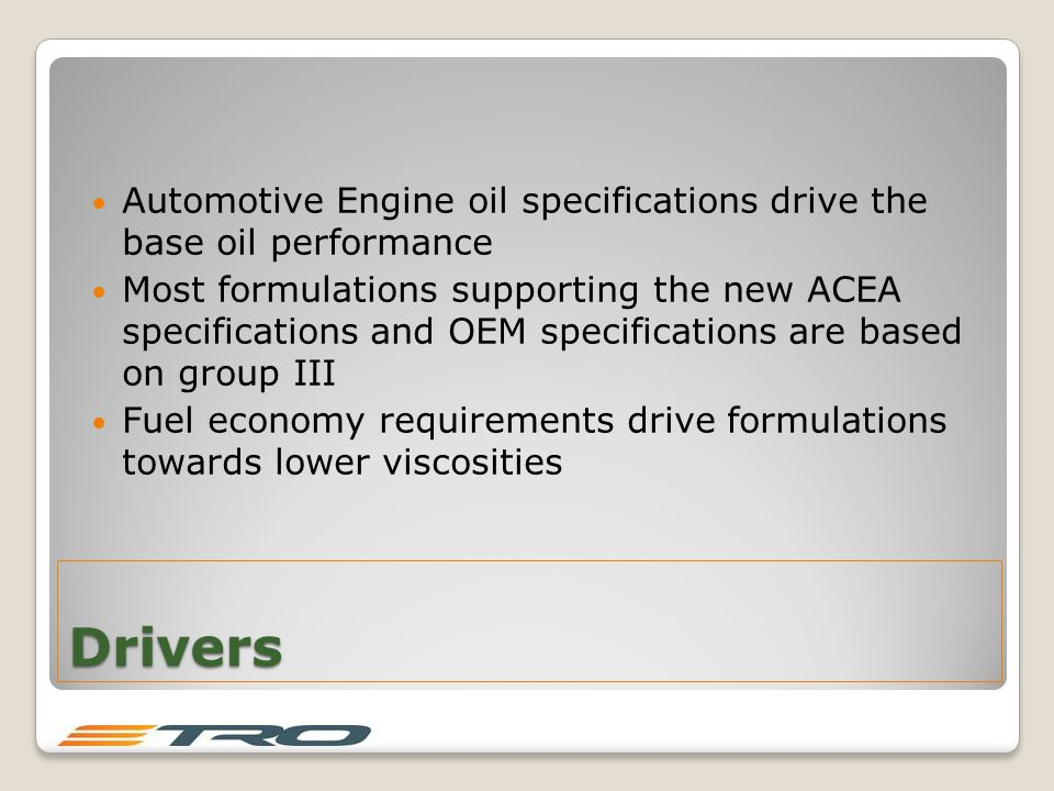 Drivers Automotive Engine oil specifications drive the base oil performance Most formulations supporting the new ACEA specifications and OEM specifications are based on group III Fuel economy requirements drive formulations towards lower viscosities