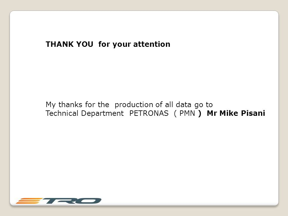 THANK YOU for your attention My thanks for the production of all data go to Technical Department PETRONAS ( PMN ) Mr Mike Pisani