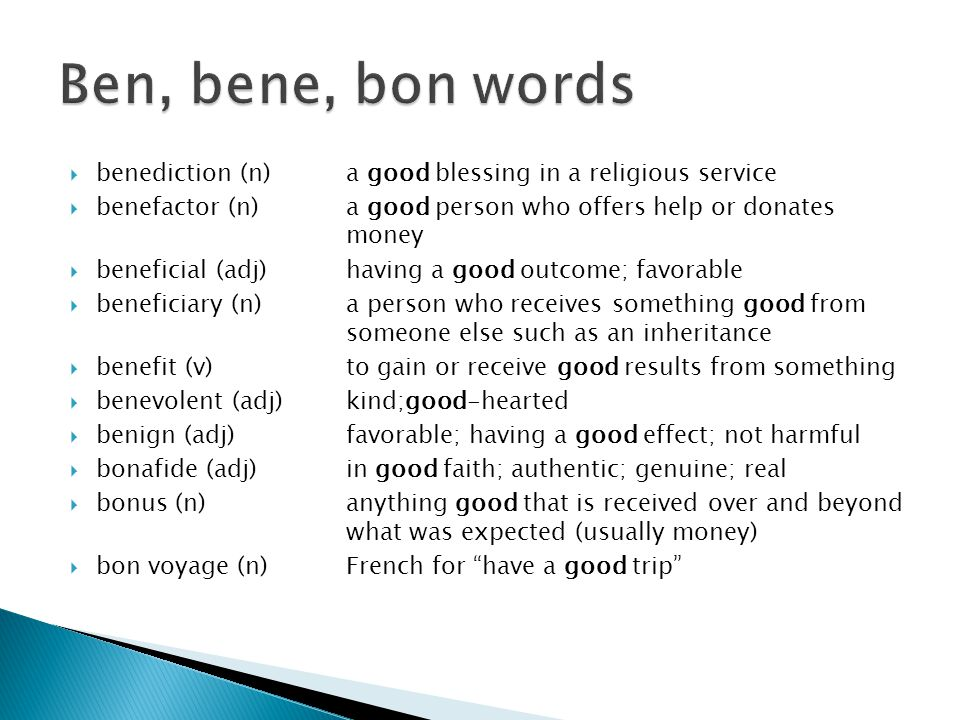  benediction (n) a good blessing in a religious service  benefactor (n) a good person who offers help or donates money  beneficial (adj) having a good outcome; favorable  beneficiary (n) a person who receives something good from someone else such as an inheritance  benefit (v) to gain or receive good results from something  benevolent (adj) kind;good-hearted  benign (adj) favorable; having a good effect; not harmful  bonafide (adj) in good faith; authentic; genuine; real  bonus (n) anything good that is received over and beyond what was expected (usually money)  bon voyage (n) French for have a good trip