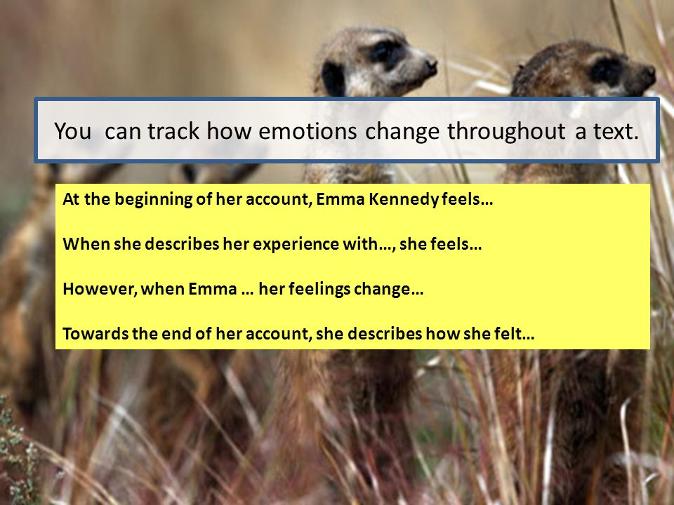 You can track how emotions change throughout a text. At the beginning of her account, Emma Kennedy feels… When she describes her experience with…, she