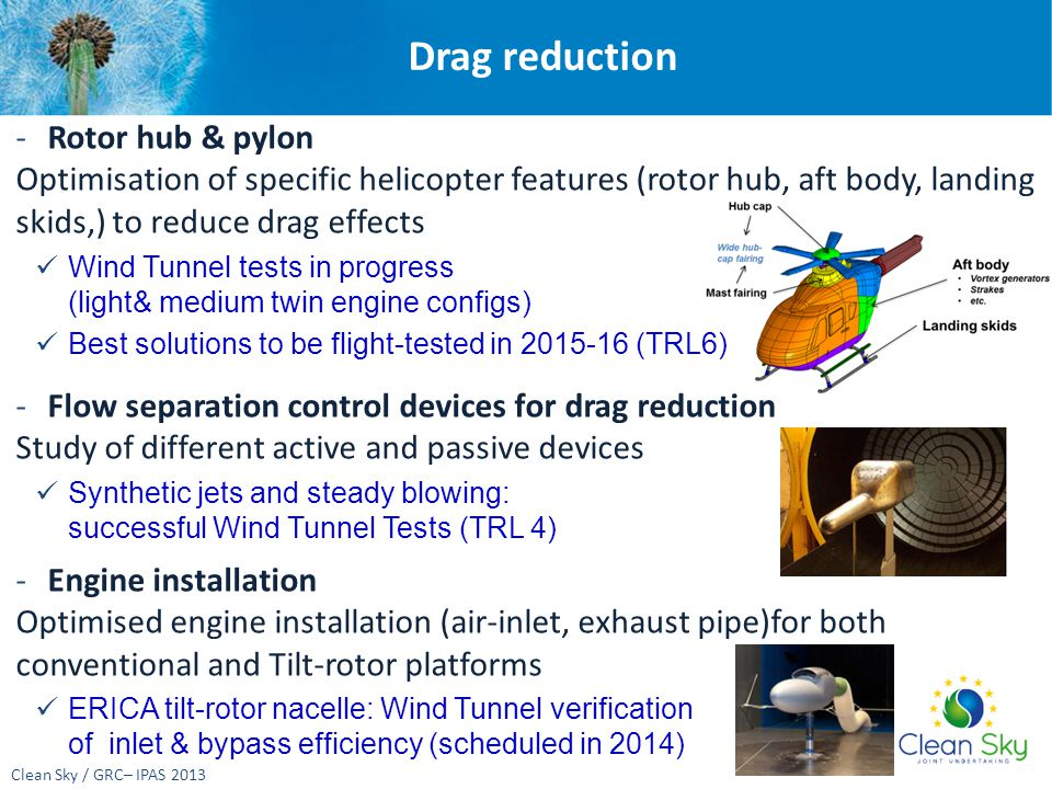 Drag reduction Clean Sky / GRC– IPAS 2013 -Rotor hub & pylon Optimisation of specific helicopter features (rotor hub, aft body, landing skids,) to reduce drag effects Wind Tunnel tests in progress (light& medium twin engine configs) Best solutions to be flight-tested in 2015-16 (TRL6) -Flow separation control devices for drag reduction Study of different active and passive devices Synthetic jets and steady blowing: successful Wind Tunnel Tests (TRL 4) -Engine installation Optimised engine installation (air-inlet, exhaust pipe)for both conventional and Tilt-rotor platforms ERICA tilt-rotor nacelle: Wind Tunnel verification of inlet & bypass efficiency (scheduled in 2014)