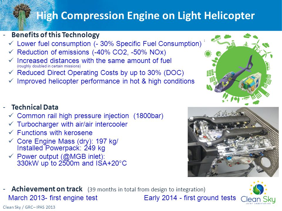 High Compression Engine on Light Helicopter Clean Sky / GRC– IPAS 2013 -Benefits of this Technology Lower fuel consumption (- 30% Specific Fuel Consumption) Reduction of emissions (-40% CO2, -50% NOx) Increased distances with the same amount of fuel (roughly double is possible in (roughly doubled in certain missions) Reduced Direct Operating Costs by up to 30% (DOC) Improved helicopter performance in hot & high conditions -Technical Data Common rail high pressure injection (1800bar) Turbocharger with air/air intercooler Functions with kerosene Core Engine Mass (dry): 197 kg/ Installed Powerpack: 249 kg Power output (@MGB inlet): 330kW up to 2500m and ISA+20°C -Achievement on track (39 months in total from design to integration) March 2013- first engine test Early 2014 - first ground tests