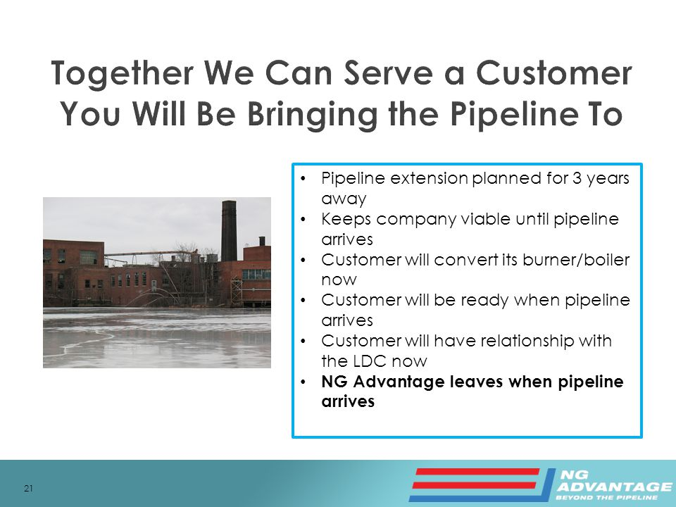 21 Pipeline extension planned for 3 years away Keeps company viable until pipeline arrives Customer will convert its burner/boiler now Customer will be ready when pipeline arrives Customer will have relationship with the LDC now NG Advantage leaves when pipeline arrives