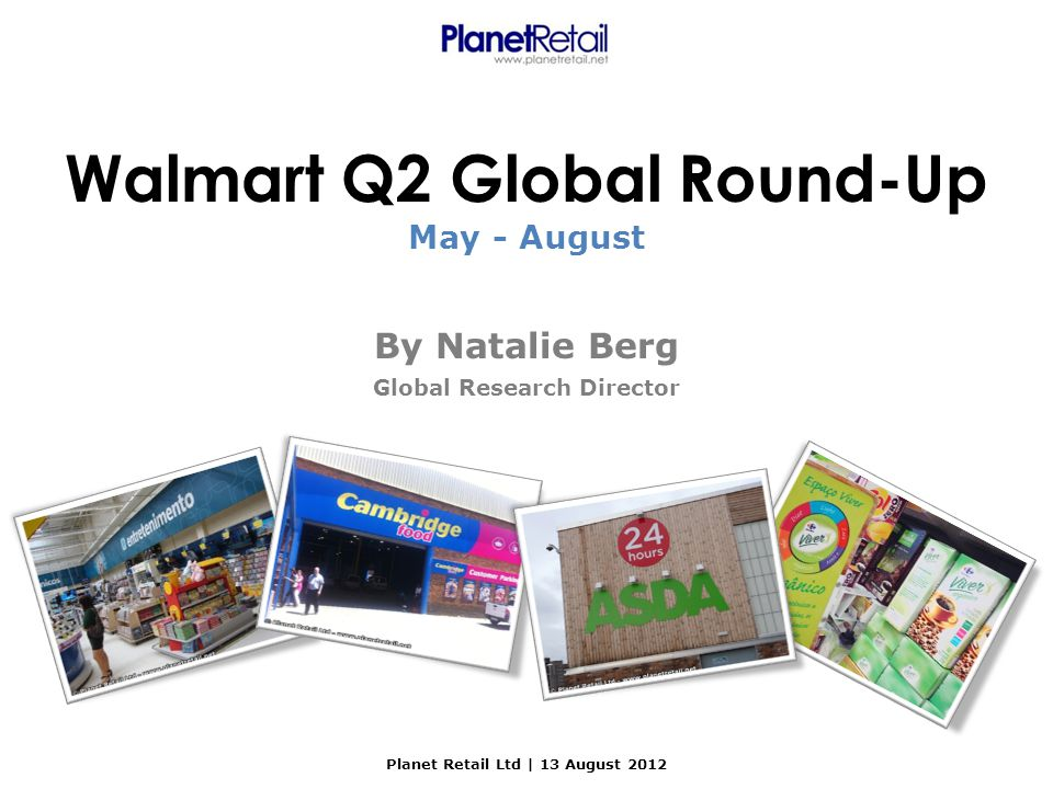 Planet Retail Ltd | 13 August 2012 Walmart Q2 Global Round-Up By Natalie Berg Global Research Director May - August